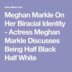 Meghan Markle On Her Biracial Identity - Actress Meghan Markle Discusses Being Half Black Half White