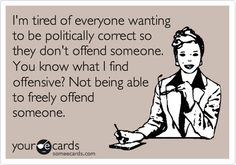 I'm tired of everyone wanting to be politically correct so they don't offend someone. You know what I find offensive? Not being able to freely offend someone.