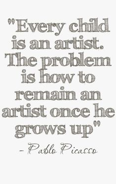 'Every child is an artist. The problem is how to remain an artist once he grows up' -Pablo Picasso via Alegoo.com