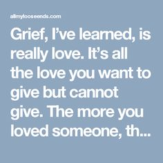 Grief, I've learned, is really love. It's all the love you want to give but cannot give. The more you loved someone, the more you grieve. All of that unspent love gathers up in the corners of your eyes and in that part of your chest that gets empty and hollow feeling. The happiness of love turns to sadness when unspent. Grief is just love with no place to go.