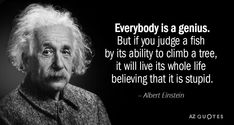 Albert Einstein quote: Everybody is a genius. But if you judge a fish by its abi… Albert Einstein quote: Everybody is a genius. But if you judge a fish by its ability… Albert Einstein Fish Quote, Albert Einstein Quotes Education, Albert Einstein Pictures, Tree Quotes, Genius Quotes, Awesome Quotes, Artist Quotes, Fishing Quotes, Best Inspirational Quotes