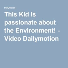 This Kid is passionate about the Environment! - Video Dailymotion