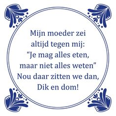 Tegeltjeswijsheid.nl - een uniek presentje - Mijn moeder zei altijd tegen mij Funny Pix, Funny Laugh, Funny Texts, Words Quotes, Wise Words, Sayings, Sarcastic Quotes, Funny Quotes, Dutch Quotes