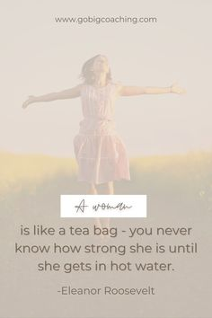 A woman is like a tea bag - you never know how strong she is until she gets in hot water.