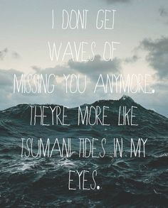 Ed Sheeran #Lyrics - U.N.I. - 'I don't get waves of missing you anymore, they're more like tsunami tides in my eyes.'