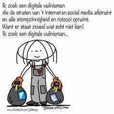 Ik zoek een digitale vuilnisman die de straten van 't internet en social media afstruint en alle stompzinnigheid en rotzooi opruimt. Want er staat zoveel wat écht niet kan! Ik zoek een digitale vuilnisman.. - Jabbertje