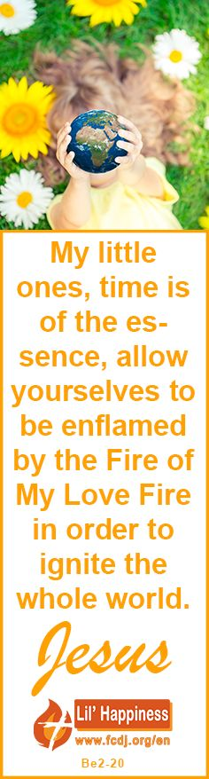 My little ones, time is of the essence, allow yourselves to be enflamed by the #Fire of My #Love Fire in order to #ignite the #whole #world. #jesus #quoteoftheday
