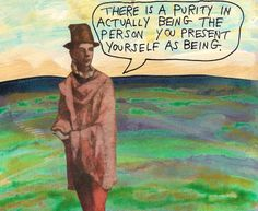 There is a purity in actually being the person you present yourself as being. - Michael Lipsey