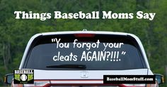 Things Baseball Moms Say. You forgot your cleats AGAIN?!!!