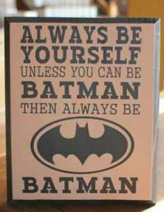 always be yourself unless you can be Batman THEN ALWAYS BE BATMAN Another sign for Leo!