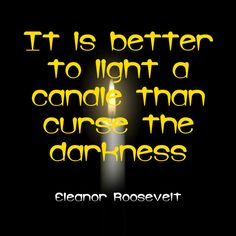 """It is better to light a candle than curse the darkness."" ~Eleanor Roosevelt  Solo-E.com"