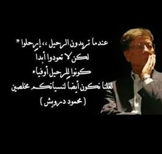 """"""" When you want to leave ... Leave....But.. Do not return back Ever...Be loyal to the departure ..So that we can also be loyal"""" (Mahmoud Darwish)"""