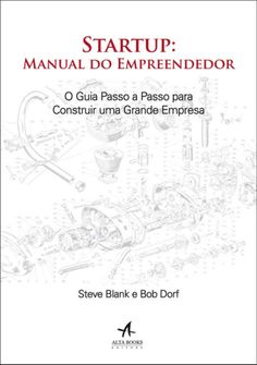 Startup - Manual do Empreendedor - o Guia Passo A Passo Para Construir Uma Grande Empresa