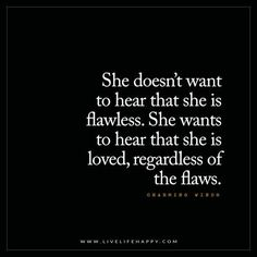 Love Quote: She doesn't want to hear that she is flawless. She wants to hear that she is loved, regardless of the flaws. – Charming Winds FacebookPinterestTwitterMore