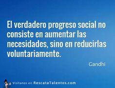 El verdadero progreso social no consiste en aumentar las necesidades, sino en reducirlas voluntariamente – Gandhi #ResponsabilidadSocial  ✔ RescataTalentos.com