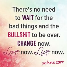 There's no need to wait for the bad things and bullshit to be over. Change now. Love now. Live now. -Kris Carr Quote #kriscarr #quote #wisdom #affirmation