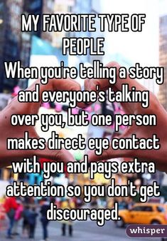 """Someone posted a whisper, which reads """"MY FAVORITE TYPE OF PEOPLE When you're telling a story and everyone's talking over you, but one person makes direct eye contact with you and pays extra attention so you don't get discouraged. Me Quotes, Funny Quotes, Girl Quotes, Whisper Quotes, Whisper Confessions, Cute Stories, Types Of People, Faith In Humanity, So True"""