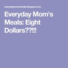 Everyday Mom's Meals: Eight Dollars??!!!
