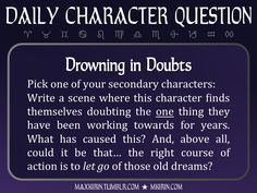 ★ Daily Character Question ★Drowning in DoubtsPick one of your secondary characters:Write a scene where this character finds themselves doubting the one thing they have been working towards for years. What has caused this? And, above all, could it be that… the right course of action is to let go of those old dreams?Any work you create based off this prompt belongs to you, no sourcing is necessary though it would be really appreciated! And don't forget to tag maxkirin (or tweet @MistreKirin)…