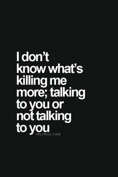 I don't know what's killing me more, talking to you or not talking to you.