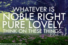 Whatever is noble, right, pure, lovely...think on these things. Phil. 4:8