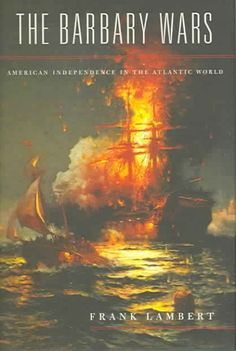 The Barbary wars : American independence in the Atlantic world / Franklin Lambert
