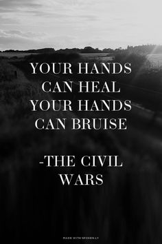 Your hands can heal<br>Your hands can bruise<br><br>-The Civil Wars | Kailey made this with Spoken.ly