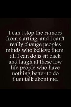 I can't stop the rumors from starting and I can't really change peoples minds