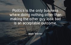 Politics is the only business where doing nothing other than making the other guy look bad is an acceptable outcome. - Mark Warner #ajpinvestment #Reseach #Discovery #futureinvestment