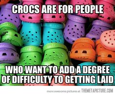 So that's what crocs are for…