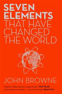 Seven Elements That Have Changed the World: Iron, Carbon, Gold, Silver, Uranium, Titanium, Silicon by John Browne