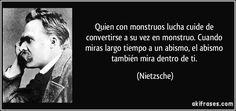 Quien con monstruos lucha cuide de convertirse a su vez en monstruo. Cuando miras largo tiempo a un abismo, el abismo también mira dentro de ti. (Nietzsche)