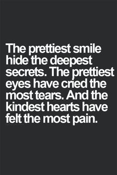 """The prettiest smile hides the deepest secrets. The prettiest eyes have cried the most tears."" - Google Search"