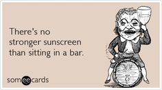 Theres no stronger sunscreen than sitting in a bar. good-laugh