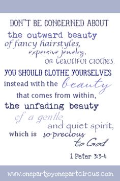 Do not be concerned with the outward adornment, for your beauty comes from your inner self, the unfading beauty of a gentle and quiet spirit, which is of great worth in God's sight.