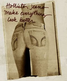 This implies that Hollister jeans will make your butt look better than it already is.  Implying that something is wrong with your body and making girls think that they need these jeans to make themselves look better.  I think this is negative because Hollister jeans aren't going to make their butts look any different than a pair of jeans from Forever 21.