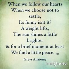 """""""when we follow our hearts when we choose not to settle, its funny isnt it? a weight lifts, the sun shines a little brighter & for a brief moment at least we find a little peace."""" ---Greys Anatomy Quote....."""