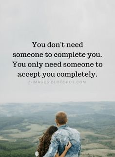 Relationship Quotes You don't need someone to complete you. You only need someone to accept you completely.