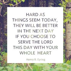 """President Henry B. Eyring: """"Hard as things seem today, they will be better in the next day if you choose to serve the Lord this day with your whole heart."""" #lds #quotes"""