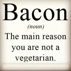 The main reason u r not a vegetarian Bacon