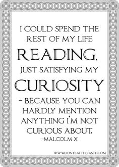 i could spend the rest of my life reading, just satisfying my curiosity, because you can hardly mention anything i'm not curious about. -Malcolm X