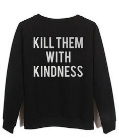 kill them with kindness #sweatshirt #shirt #sweater #womenclothing #menclothing #unisexclothing #clothing #tups