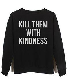 kill them with kindness #sweatshirt #shirt #sweater #womenclothing #menclothing #unisexclothing #clothing #tups