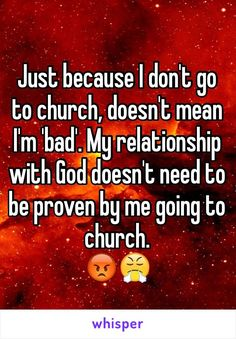 Just because I don't go to church, doesn't mean I'm 'bad'. My relationship with God doesn't need to be proven by me going to church.  😡😤