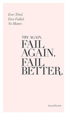 Ever tried. Ever failed. No matter. Try again. Fail again. Fail better. - Samuel Beckett