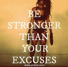 Be stronger than your excuses...I'm trying.