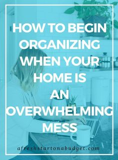 How to begin organizing when your home is an overwhelming mess #declutteryourlife #declutteryourhome