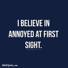 I believe in annoyed at first sight.  #Rebel #Quotes