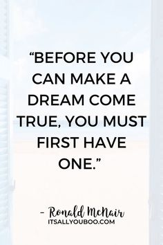 """""""Before you can make a dream come true, you must first have one"""" – Ronald McNair. Ready to make your dreams come true? Click here for 118 inspirational making dreams come true quotes. Find the motivation to work hard and may all your dreams come true about life, love, family, relationships, and more. Don't stop dreaming until your dreams become a reality. True Quotes, Work Hard, Relationships, Inspirational, Dreams, Motivation, Life, Working Hard, Hard Work"""