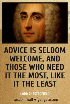 Advice is seldom welcome, and those who need it the most, like it the least, ~ Lord Chesterfield Wisdom Wall Quote #quotations, #citations, #sayings, https://facebook.com/apps/application.php?id=106186096099420